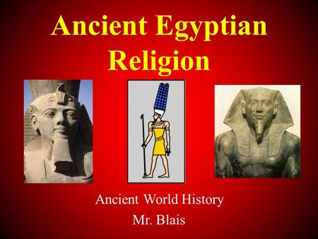Ancient Egyptian Religion Ancient World History Mr. Blais.