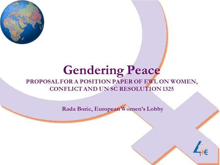 1 Gendering Peace PROPOSAL FOR A POSITION PAPER OF EWL ON WOMEN, CONFLICT AND UN SC RESOLUTION 1325 Rada Boric, European Women's Lobby.