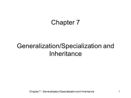 Chapter 7 - Generalization/Specialization and Inheritance1 Chapter 7 Generalization/Specialization and Inheritance.