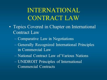 INTERNATIONAL CONTRACT LAW Topics Covered in Chapter on International Contract Law –Comparative Law in Negotiations –Generally Recognized International.