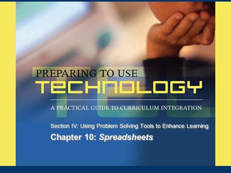 Chapter 10: Spreadsheets Section IV: Using Problem Solving Tools to Enhance Learning.