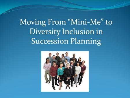 "Moving From ""Mini-Me"" to Diversity Inclusion in Succession Planning"