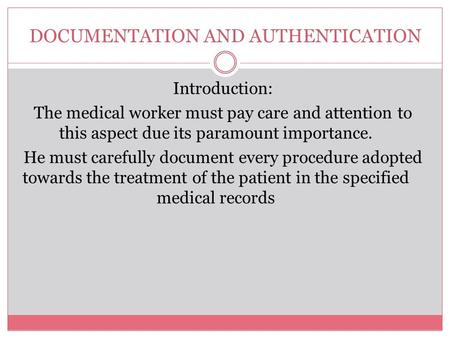 DOCUMENTATION AND AUTHENTICATION Introduction: The medical worker must pay care and attention to this aspect due its paramount importance. He must carefully.
