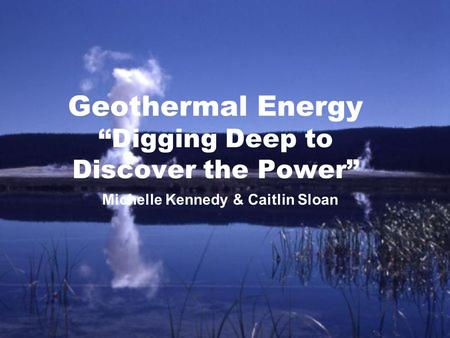 "Geothermal Energy ""Digging Deep to Discover the Power"" Michelle Kennedy & Caitlin Sloan."