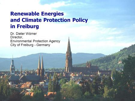 Renewable Energies and Climate Protection Policy in Freiburg Dr. Dieter Wörner Director, Environmental Protection Agency City of Freiburg - Germany.