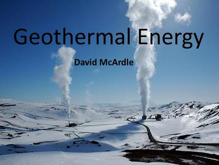 Geothermal Energy David McArdle. What is it? Geothermal energy - The process of extracting power from underground heat that is produced by the earth's.