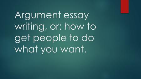 Argument essay writing, or: how to get people to do what you want.