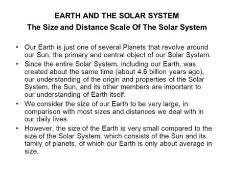 The Size and Distance Scale Of The Solar System Our Earth is just one of several Planets that revolve around our Sun, the primary and central object of.