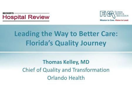 Thomas Kelley, MD Chief of Quality and Transformation Orlando Health Leading the Way to Better Care: Florida's Quality Journey.