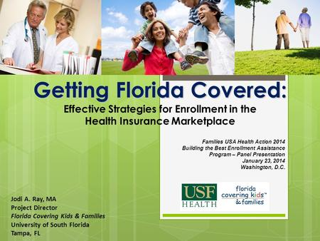 Getting Florida Covered: Getting Florida Covered: Effective Strategies for Enrollment in the Health Insurance Marketplace Jodi A. Ray, MA Project Director.