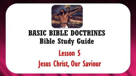 "BASIC BIBLE DOCTRINES Bible Study Guide. BASIC BIBLE DOCTRINES | LESSON 5 – ""Jesus, Our Saviour"" INTRODUCTION The question is often asked, ""What is God."