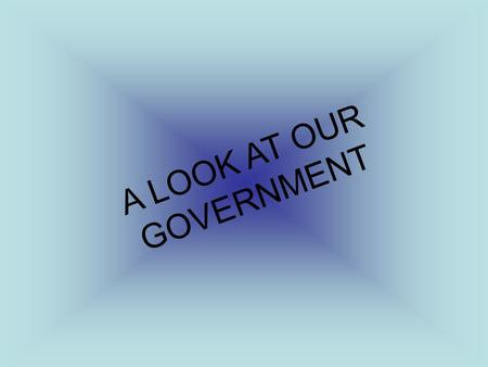 A LOOK AT OUR GOVERNMENT