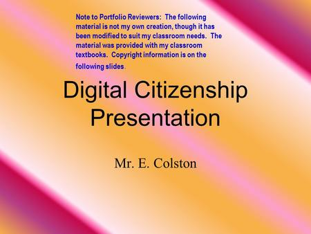 Digital Citizenship Presentation Mr. E. Colston Note to Portfolio Reviewers: The following material is not my own creation, though it has been modified.