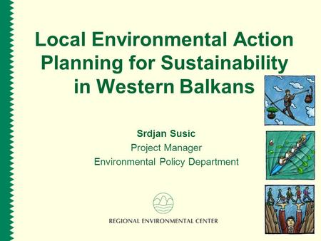 Local Environmental Action Planning for Sustainability in Western Balkans Srdjan Susic Project Manager Environmental Policy Department.