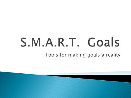 Tools for making goals a reality.  S pecific  M easurable  A ttainable  R ealistic  T imely.