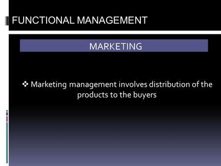 MARKETING FUNCTIONAL MANAGEMENT  Marketing management involves distribution of the products to the buyers.
