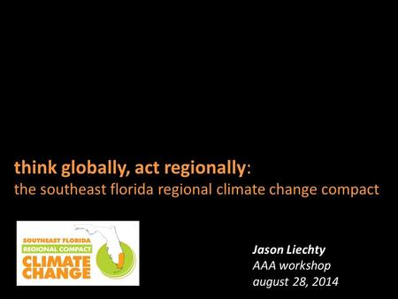 Think globally, act regionally: the southeast florida regional climate change compact Jason Liechty AAA workshop august 28, 2014.