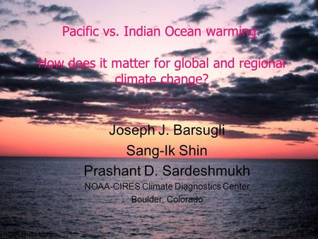 Pacific vs. Indian Ocean warming: How does it matter for global and regional climate change? Joseph J. Barsugli Sang-Ik Shin Prashant D. Sardeshmukh NOAA-CIRES.