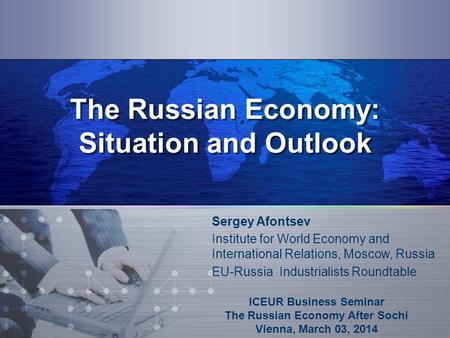 The Russian Economy: Situation and Outlook ICEUR Business Seminar The Russian Economy After Sochi Vienna, March 03, 2014 Sergey Afontsev Institute for.