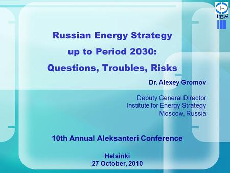 Russian Energy Strategy up to Period 2030: Questions, Troubles, Risks Dr. Alexey Gromov Deputy General Director Institute for Energy Strategy Moscow, Russia.