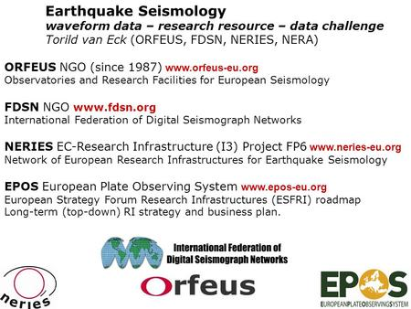 Earthquake Seismology waveform data – research resource – data challenge Torild van Eck (ORFEUS, FDSN, NERIES, NERA) ORFEUS NGO (since 1987) www.orfeus-eu.org.