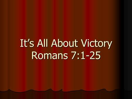 It's All About Victory Romans 7:1-25. It's all about Victory We Have Victory Over Sin Romans 7:21-25.