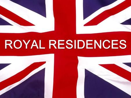 ROYAL RESIDENCES. Categories of Residences 1.Unoccupied Royal residences 2.Official Royal residences 3.Private Estates 4.Royal Yacht Britannia.