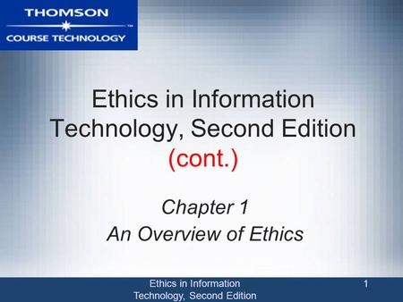Ethics in Information Technology, Second Edition 1 Ethics in Information Technology, Second Edition (cont.) Chapter 1 An Overview of Ethics.