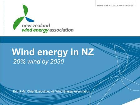 Wind energy in NZ 20% wind by 2030 Eric Pyle, Chief Executive, NZ Wind Energy Association.
