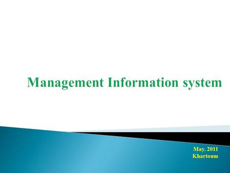 May. 2011 Khartoum. A management information system (MIS) is a tool that provide information to support management and decision making. Management information.