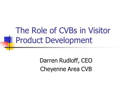 The Role of CVBs in Visitor Product Development Darren Rudloff, CEO Cheyenne Area CVB.