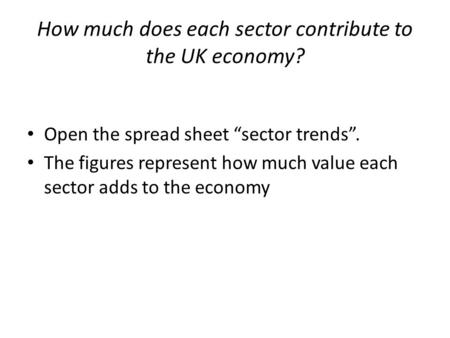 "How much does each sector contribute to the UK economy? Open the spread sheet ""sector trends"". The figures represent how much value each sector adds to."