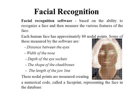 Facial Recognition Facial recognition software - based on the ability to recognize a face and then measure the various features of the face. Each human.