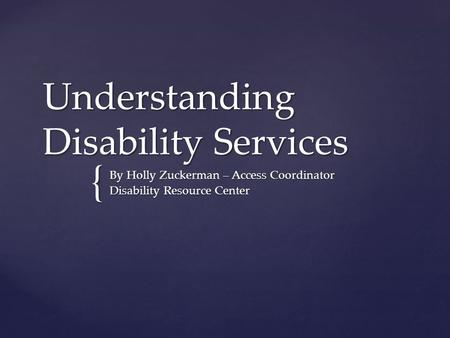 { Understanding Disability Services By Holly Zuckerman – Access Coordinator Disability Resource Center.