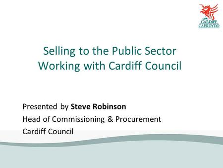 Selling to the Public Sector Working with Cardiff Council Presented by Steve Robinson Head of Commissioning & Procurement Cardiff Council.