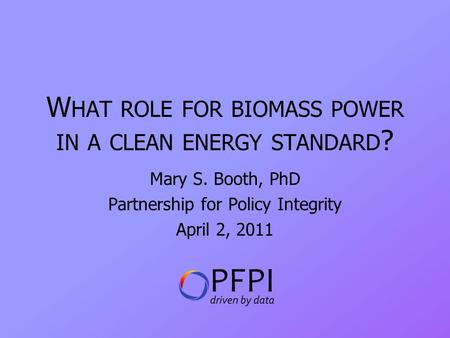 W HAT ROLE FOR BIOMASS POWER IN A CLEAN ENERGY STANDARD ? Mary S. Booth, PhD Partnership for Policy Integrity April 2, 2011.