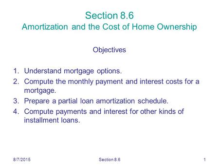 8/7/2015Section 8.61 Section 8.6 Amortization and the Cost of Home Ownership Objectives 1.Understand mortgage options. 2.Compute the monthly payment and.