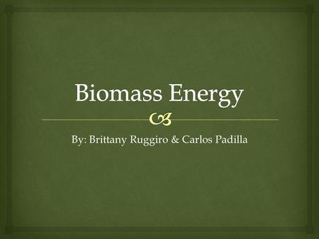 By: Brittany Ruggiro & Carlos Padilla.   Biomass power is power obtained from the energy in plants and plant-derived materials, such as food crops,