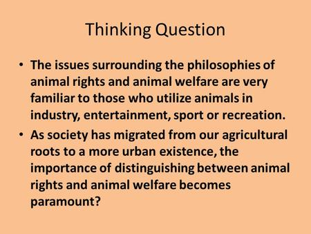 Thinking Question The issues surrounding the philosophies of animal rights and animal welfare are very familiar to those who utilize animals in industry,