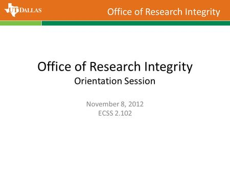 Office of Research Integrity Office of Research Integrity Orientation Session November 8, 2012 ECSS 2.102.