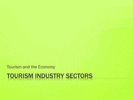 Tourism and the Economy.  Food and Beverage  Transportation  Adventure Tourism  Travel Trade  Events and Conferences  Attractions  Tourism Services.