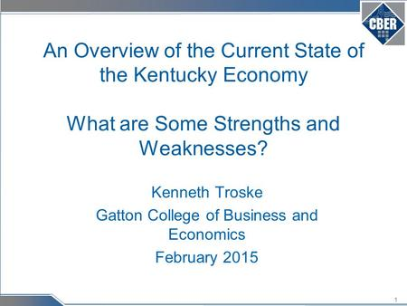 1 An Overview of the Current State of the Kentucky Economy What are Some Strengths and Weaknesses? Kenneth Troske Gatton College of Business and Economics.