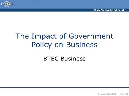 Copyright 2006 – Biz/ed The Impact of Government Policy on Business BTEC Business.