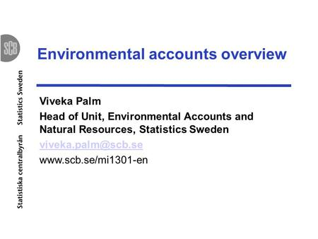 Environmental accounts overview Viveka Palm Head of Unit, Environmental Accounts and Natural Resources, Statistics Sweden