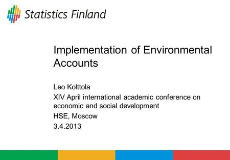 Implementation of Environmental Accounts Leo Kolttola XIV April international academic conference on economic and social development HSE, Moscow 3.4.2013.