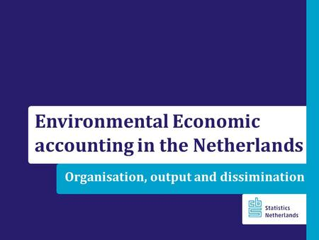 Organisation, output and dissimination Environmental Economic accounting in the Netherlands.