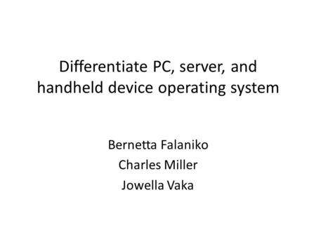 Differentiate PC, server, and handheld device operating system Bernetta Falaniko Charles Miller Jowella Vaka.