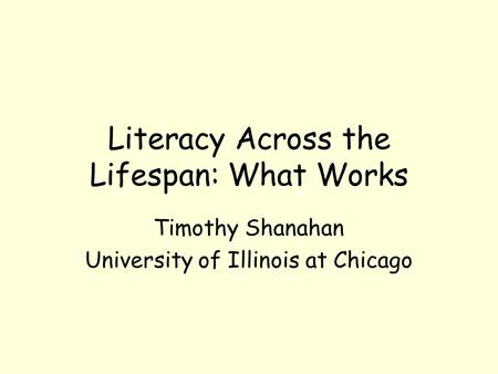 Literacy Across the Lifespan: What Works Timothy Shanahan University of Illinois at Chicago.