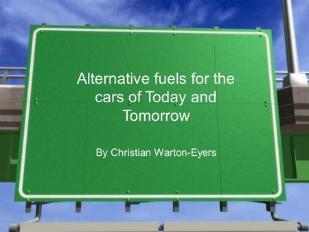 Alternative fuels for the cars of Today and Tomorrow By Christian Warton-Eyers.