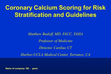 Coronary Calcium Scoring for Risk Stratification and Guidelines Matthew Budoff, MD, FACC, FAHA Professor of Medicine Director, Cardiac CT Harbor-UCLA Medical.